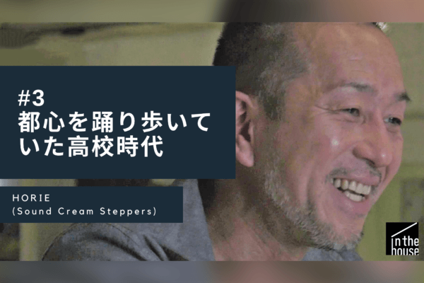 都心を踊り歩いていた高校時代#3 / HORIE(Sound Cream Steppers) / Real Talk, Real History.